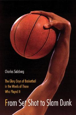 Image for From Set Shot to Slam Dunk: The Glory Days of Basketball in the Words of Those Who Played It