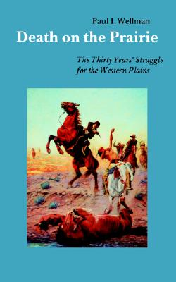Death on the Prairie: The Thirty Years' Struggle for the Western Plains, Wellman Jr., Paul I.