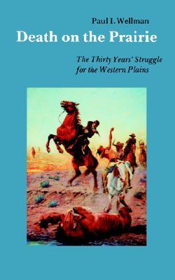 Death on the Prairie: The Thirty Years' Struggle for the Western Plains, Wellman Jr., Paul I.