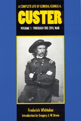 A Complete Life of General George A. Custer, Volume 1: Through the Civil War, Whittaker, Frederick