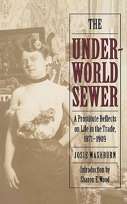 The Underworld Sewer: A Prostitute Reflects on Life in the Trade, 1871-1909, Washburn, Josie