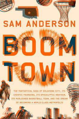 Boom Town: The Fantastical Saga of Oklahoma City, its Chaotic Founding... its Purloined  Basketball Team, and the Dream of Becoming a World-class Metropolis, Sam Anderson