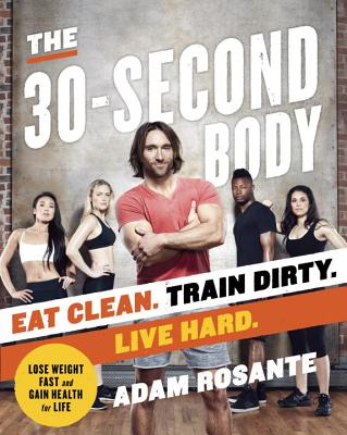 Image for The 30-Second Body: Eat Clean. Train Dirty. Live Hard.