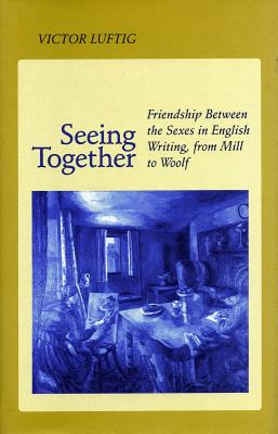 Image for SEEING TOGETHER FRIENDSHIP BETWEEN THE SEXES IN ENGLISH WRITING, FROM MILL TO WOOLF