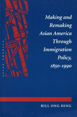 Image for Making and Remaking Asian America Through Immigration Policy, 1850-1990
