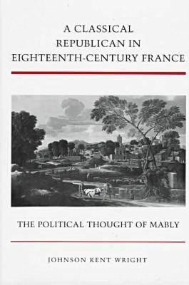 Image for A Classical Republican in Eighteenth-Century France: The Political Thought of Mably