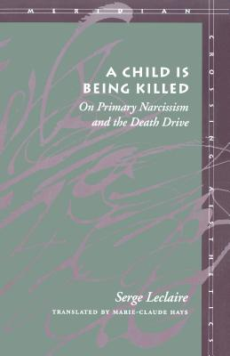 Image for A Child Is Being Killed: On Primary Narcissism and the Death Drive (Meridian: Crossing Aesthetics)