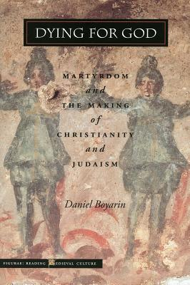 Dying for God: Martyrdom and the Making of Christianity and Judaism (Figurae: Reading Medieval Culture), Daniel Boyarin