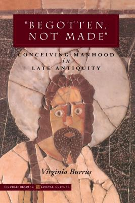 Image for ?Begotten, Not Made?: Conceiving Manhood in Late Antiquity (Figurae: Reading Medieval Culture)