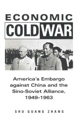 Economic Cold War: America's Embargo Against China and the Sino-Soviet Alliance, 1949-1963 (Cold War International History Project), Zhang, Shu Guang