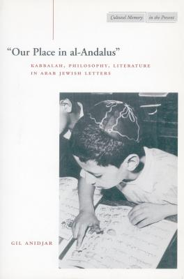 Image for ?Our Place in al-Andalus?: Kabbalah, Philosophy, Literature in Arab Jewish Letters (Cultural Memory in the Present)