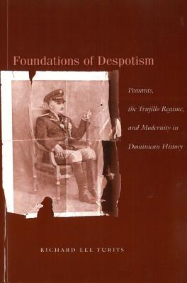 Image for Foundations of Despotism: Peasants, the Trujillo Regime, and Modernity in Dominican History