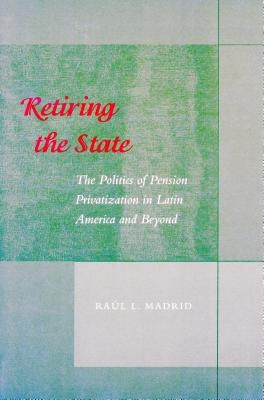 Image for Retiring the State: The Politics of Pension Privatization in Latin America and Beyond