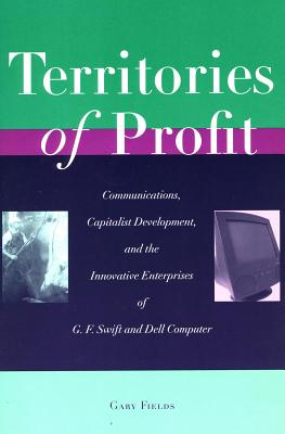 Image for Territories of Profit: Communications, Capitalist Development, and the Innovative Enterprises of G. F. Swift and Dell Computer (Innovation and Technology in the World Economy)