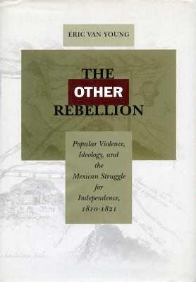 Image for The Other Rebellion: Popular Violence, Ideology, and the Mexican Struggle for Independence, 1810-1821