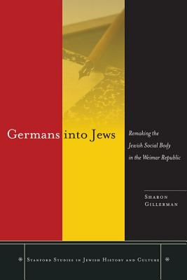 Germans into Jews: Remaking the Jewish Social Body in the Weimar Republic (Stanford Studies in Jewish History and Culture), Gillerman, Sharon
