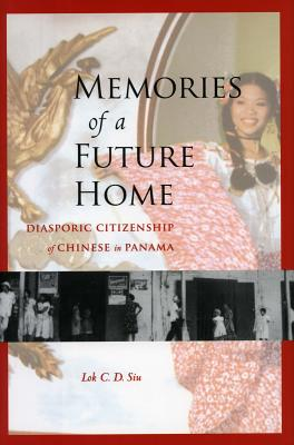 Image for Memories of a Future Home: Diasporic Citizenship of Chinese in Panama