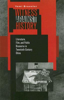 Witness Against History: Literature, Film, and Public Discourse in Twentieth-Century China, Braester, Yomi