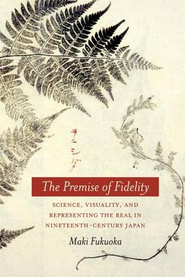 The Premise of Fidelity: Science, Visuality, and Representing the Real in Nineteenth-Century Japan, Fukuoka, Maki