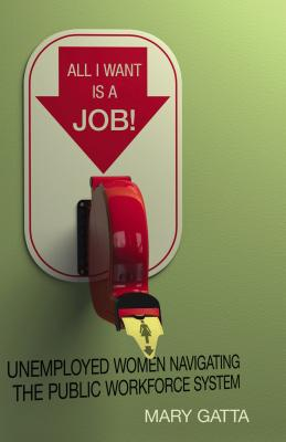 Image for All I Want Is a Job!: Unemployed Women Navigating the Public Workforce System