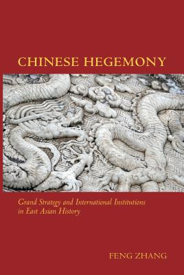 Chinese Hegemony: Grand Strategy and International Institutions in East Asian History, Zhang, Feng