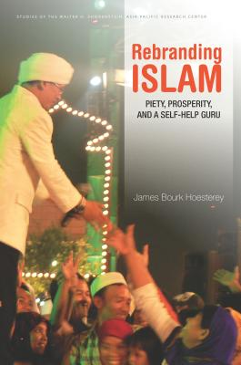 Image for Rebranding Islam: Piety, Prosperity, and a Self-Help Guru (Studies of the Walter H. Shorenstein Asia-Pacific Research Center)