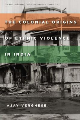 Image for The Colonial Origins of Ethnic Violence in India (Studies of the Walter H. Shorenstein Asia-Pacific Research Center)