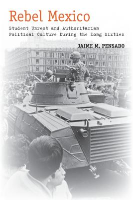 Image for Rebel Mexico: Student Unrest and Authoritarian Political Culture During the Long Sixties