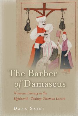 The Barber of Damascus: Nouveau Literacy in the Eighteenth-Century Ottoman Levant, Sajdi, Dana