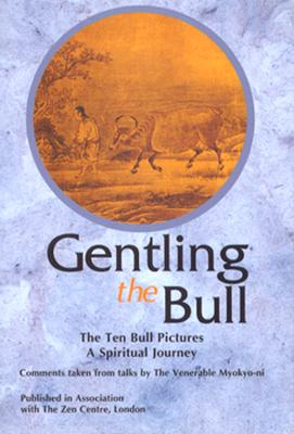 Image for Gentling the Bull: The Ten Bull Pictures, a Spiritual Journey : Comments Taken from Talks by the Venerable Myokyo-Ni