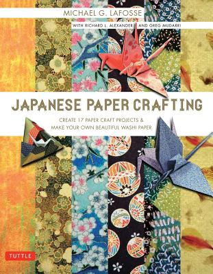 Japanese Paper Crafting: Create 17 Paper Craft Projects & Make your own Beautiful Washi Paper, LaFosse, Michael G.; Alexander, Richard L.; Mudarri, Greg