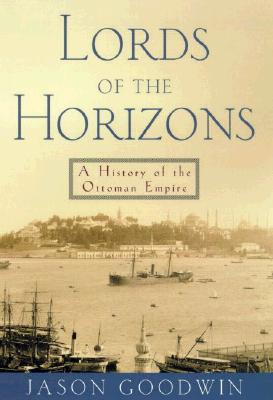 Lords of the Horizons : A History of the Ottoman Empire, JASON GOODWIN