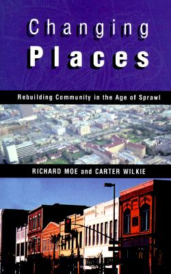 Changing Places: Rebuilding Community in the Age of Sprawl, Moe, Richard; Wilkie, Carter
