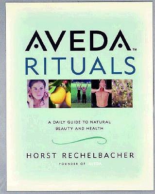 Aveda Rituals : A Daily Guide to Natural Health and Beauty, Rechelbacher, Horst