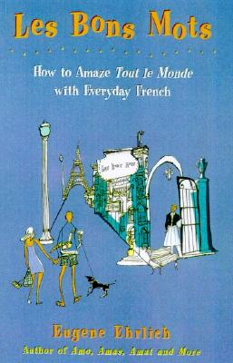 Les Bons Mots: How to Amaze Tout Le Monde with Everyday French, Ehrlich, Eugene