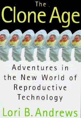 The Clone Age : Adventures in the New World of Reproductive Technology, Lori B. Andrews