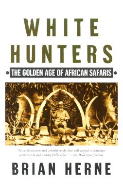 White Hunters:The Golden Age of African Safaris, Brian Herne