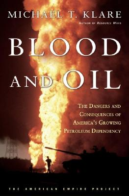 Image for Blood and Oil: The Dangers and Consequences of America's Growing Dependency on Imported Petroleum (American Empire Project)