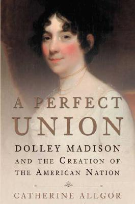 Image for A Perfect Union: Dolley Madison and the Creation of the American Nation