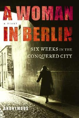 A Woman in Berlin: Eight Weeks in the Conquered City--A Diary, Anonymous