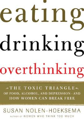 Image for Eating, Drinking, Overthinking: The Toxic Triangle of Food, Alcohol, And Depression--and How Women Can Break Free