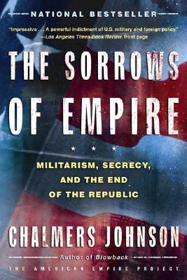 Sorrows Of Empire : Militarism, Secrecy, And The End Of The Republic, CHALMERS JOHNSON