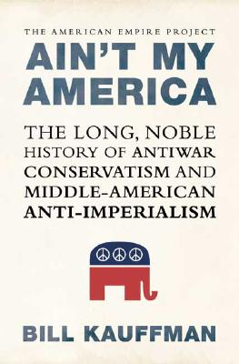 Image for Ain't My America: The Long, Noble History of Antiwar Conservatism and Middle-American Anti-Imperialism