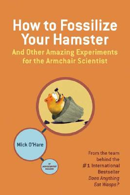How to Fossilize Your Hamster: And Other Amazing Experiments for the Armchair Scientist, O'Hare, Mick