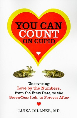 You Can Count on Cupid: Uncovering Love by the Numbers, from the First Date, to the Seven-Year Itch, to the Forever After, Dillner, Luisa