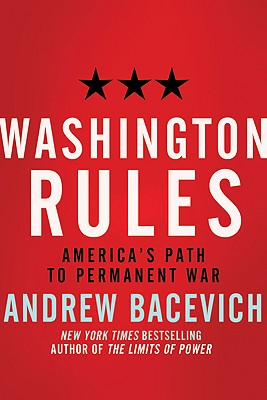 Washington Rules: America's Path to Permanent War (American Empire Project), Bacevich, Andrew