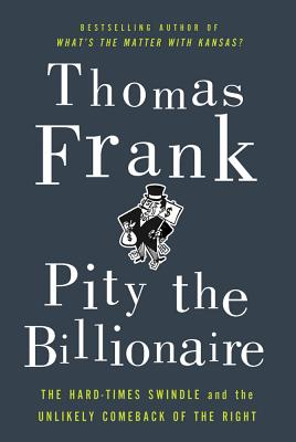 Image for Pity the Billionaire: The Hard-Times Swindle and the Unlikely Comeback of the Right
