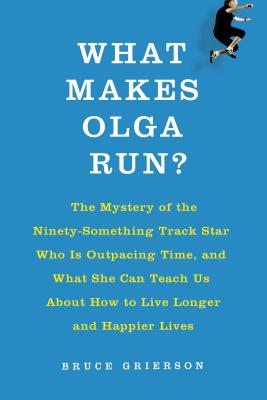 Image for What Makes Olga Run?: The Mystery of the 90-Something Track Star and What She Can Teach Us About Living Longer, Happier Lives