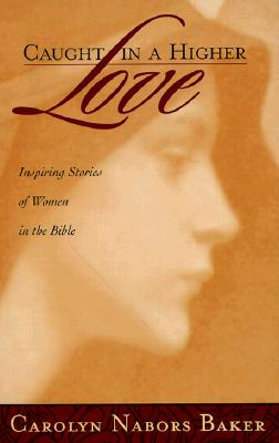 Image for Caught in a Higher Love: Inspring Stories of Women in the Bible