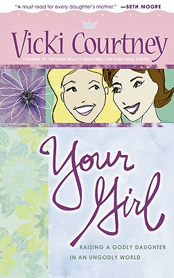 Image for Your Girl: Raising a Godly Daughter in an Ungodly World